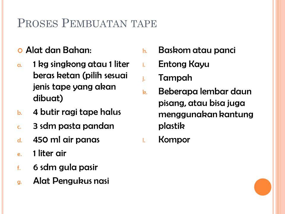 P ROSES P EMBUATAN TAPE Alat dan Bahan: a. 1 kg singkong atau 1 liter beras ketan (pilih sesuai jenis tape yang akan dibuat) b. 4 butir ragi tape halu