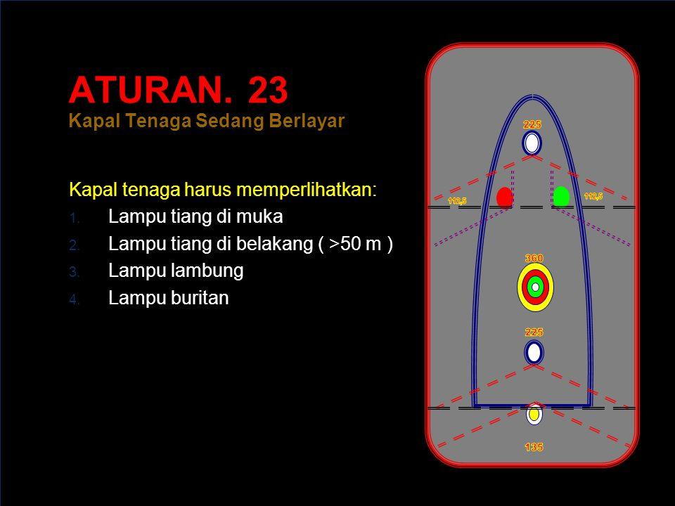 ATURAN.23 Kapal Tenaga Sedang Berlayar Kapal tenaga harus memperlihatkan: 1.