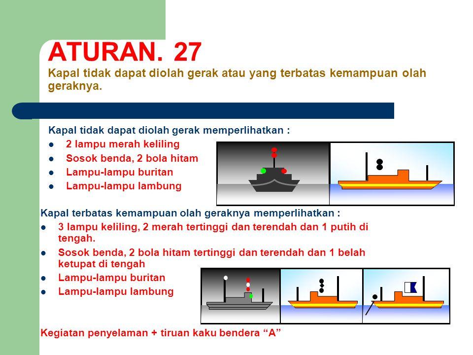 ATURAN.27 Kapal tidak dapat diolah gerak atau yang terbatas kemampuan olah geraknya.