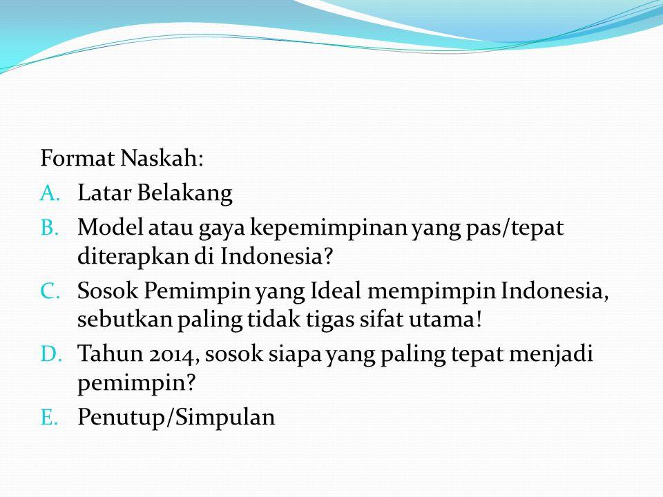 Format Naskah: A. Latar Belakang B. Model atau gaya kepemimpinan yang pas/tepat diterapkan di Indonesia? C. Sosok Pemimpin yang Ideal mempimpin Indone