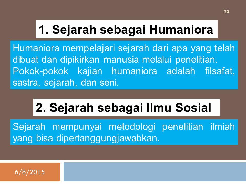 1. Sejarah sebagai Humaniora Humaniora mempelajari sejarah dari apa yang telah dibuat dan dipikirkan manusia melalui penelitian. Pokok-pokok kajian hu