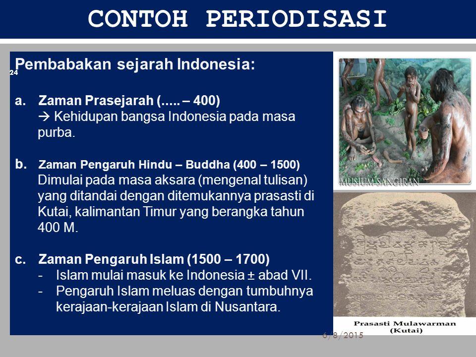 CONTOH PERIODISASI Pembabakan sejarah Indonesia: a.Zaman Prasejarah (..... – 400)  Kehidupan bangsa Indonesia pada masa purba. b. Zaman Pengaruh Hind