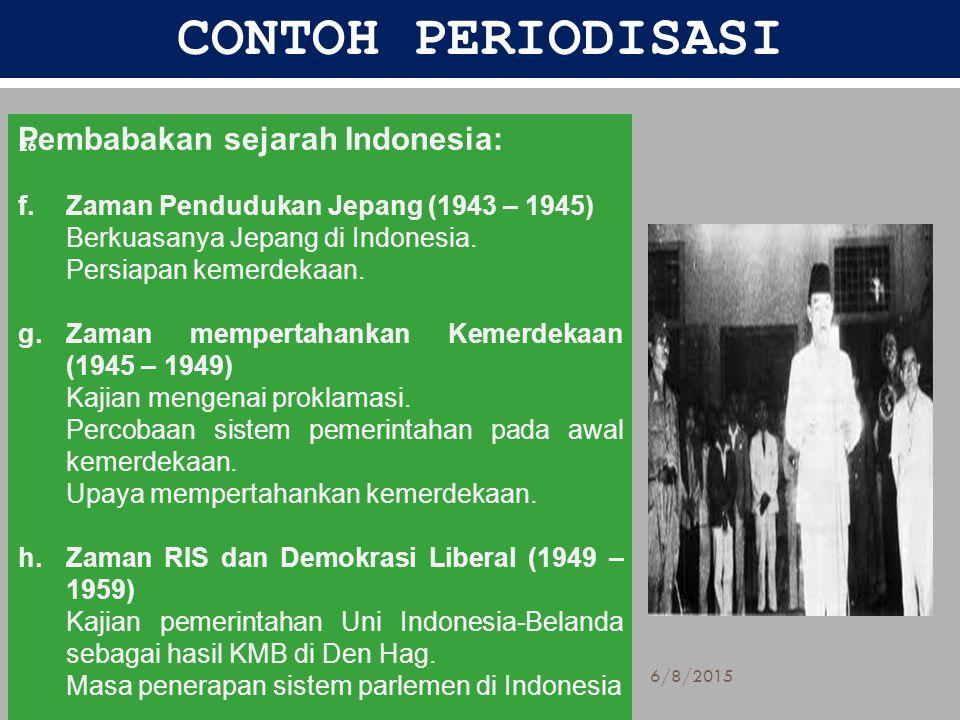 CONTOH PERIODISASI Pembabakan sejarah Indonesia: f.Zaman Pendudukan Jepang (1943 – 1945) Berkuasanya Jepang di Indonesia. Persiapan kemerdekaan. g.Zam