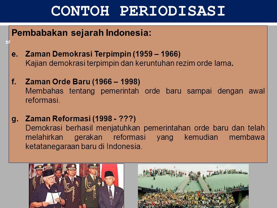CONTOH PERIODISASI Pembabakan sejarah Indonesia: e.Zaman Demokrasi Terpimpin (1959 – 1966) Kajian demokrasi terpimpin dan keruntuhan rezim orde lama.