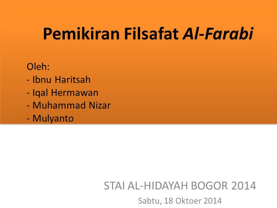 Pemikiran Filsafat Al-Farabi Oleh: - Ibnu Haritsah - Iqal Hermawan - Muhammad Nizar - Mulyanto STAI AL-HIDAYAH BOGOR 2014 Sabtu, 18 Oktoer 2014