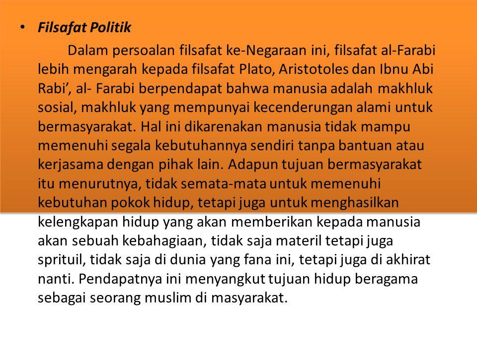 Filsafat Politik Dalam persoalan filsafat ke-Negaraan ini, filsafat al-Farabi lebih mengarah kepada filsafat Plato, Aristotoles dan Ibnu Abi Rabi', al- Farabi berpendapat bahwa manusia adalah makhluk sosial, makhluk yang mempunyai kecenderungan alami untuk bermasyarakat.