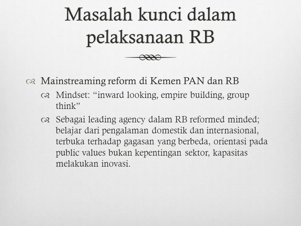 Masalah kunci dalam pelaksanaan RB  Mainstreaming reform di Kemen PAN dan RB  Mindset: inward looking, empire building, group think  Sebagai leading agency dalam RB reformed minded; belajar dari pengalaman domestik dan internasional, terbuka terhadap gagasan yang berbeda, orientasi pada public values bukan kepentingan sektor, kapasitas melakukan inovasi.