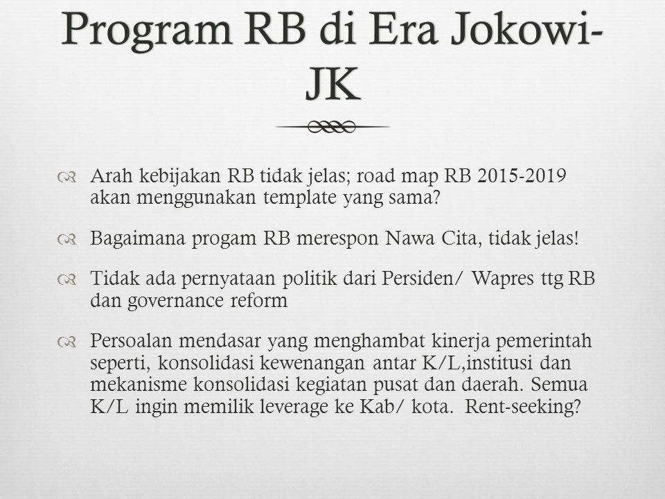 Program RB di Era Jokowi- JK  Arah kebijakan RB tidak jelas; road map RB 2015-2019 akan menggunakan template yang sama.