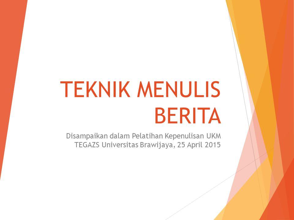 TEKNIK MENULIS BERITA Disampaikan dalam Pelatihan Kepenulisan UKM TEGAZS Universitas Brawijaya, 25 April 2015