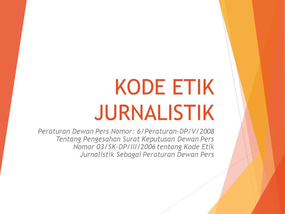 KODE ETIK JURNALISTIK Peraturan Dewan Pers Nomor: 6/Peraturan-DP/V/2008 Tentang Pengesahan Surat Keputusan Dewan Pers Nomor 03/SK-DP/III/2006 tentang