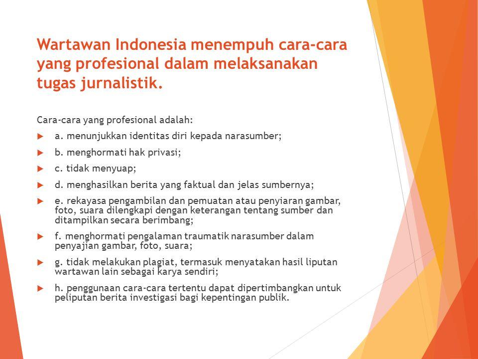 Wartawan Indonesia menempuh cara-cara yang profesional dalam melaksanakan tugas jurnalistik. Cara-cara yang profesional adalah:  a. menunjukkan ident