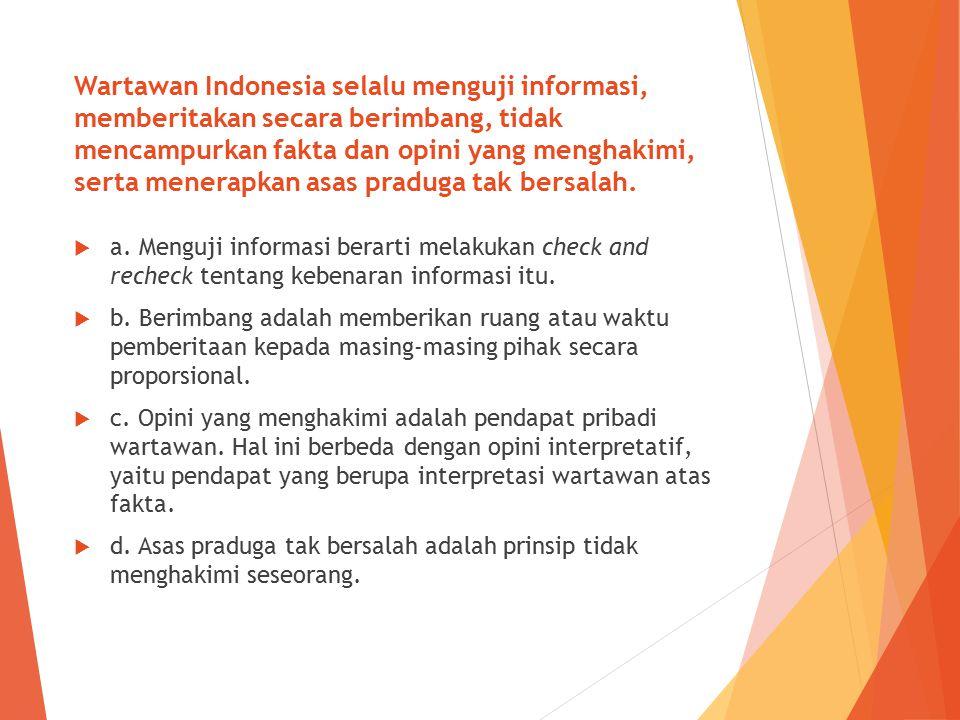 Wartawan Indonesia selalu menguji informasi, memberitakan secara berimbang, tidak mencampurkan fakta dan opini yang menghakimi, serta menerapkan asas