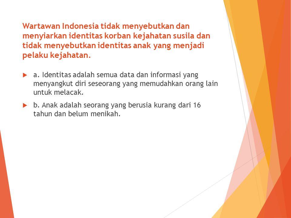 Wartawan Indonesia tidak menyebutkan dan menyiarkan identitas korban kejahatan susila dan tidak menyebutkan identitas anak yang menjadi pelaku kejahat