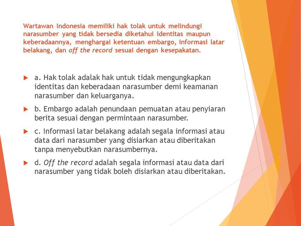 Wartawan Indonesia memiliki hak tolak untuk melindungi narasumber yang tidak bersedia diketahui identitas maupun keberadaannya, menghargai ketentuan e