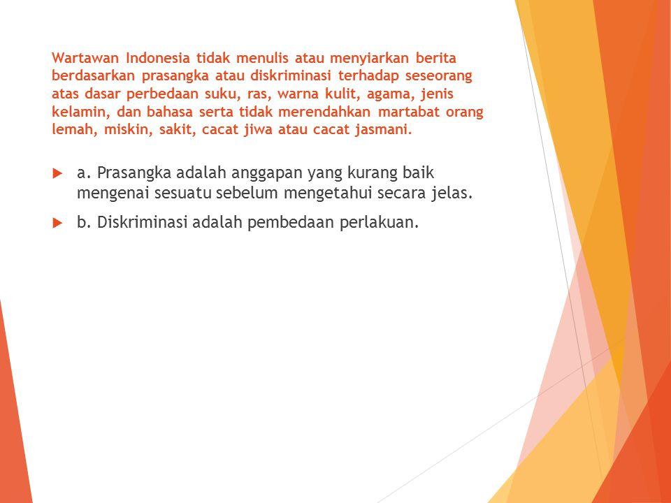 Wartawan Indonesia tidak menulis atau menyiarkan berita berdasarkan prasangka atau diskriminasi terhadap seseorang atas dasar perbedaan suku, ras, war