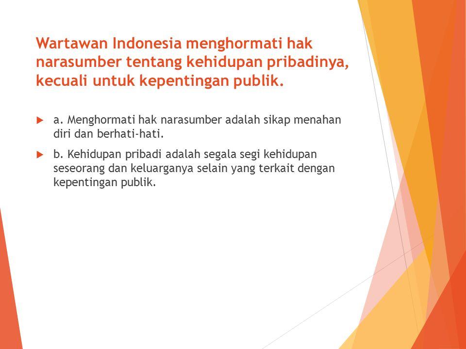 Wartawan Indonesia menghormati hak narasumber tentang kehidupan pribadinya, kecuali untuk kepentingan publik.  a. Menghormati hak narasumber adalah s
