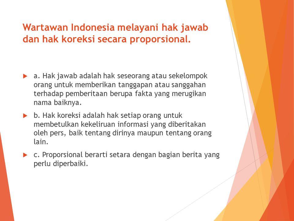 Wartawan Indonesia melayani hak jawab dan hak koreksi secara proporsional.  a. Hak jawab adalah hak seseorang atau sekelompok orang untuk memberikan