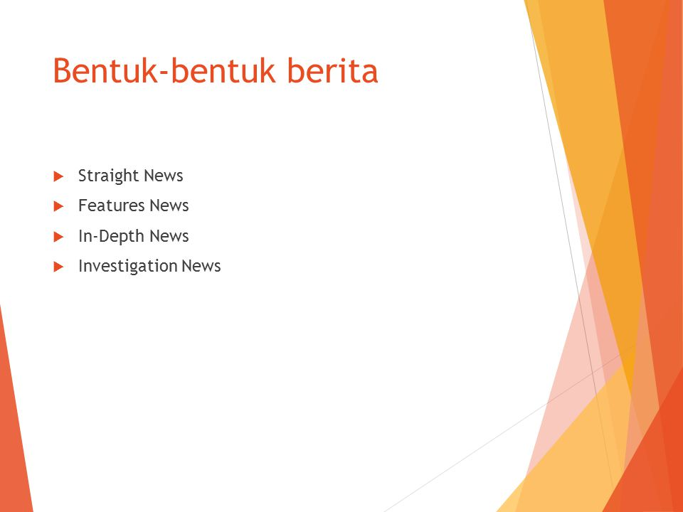 Bentuk-bentuk berita  Straight News  Features News  In-Depth News  Investigation News
