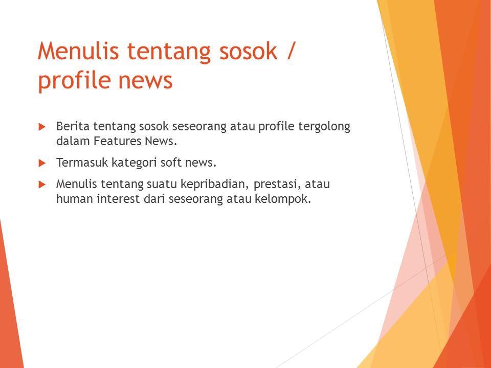 Menulis tentang sosok / profile news  Berita tentang sosok seseorang atau profile tergolong dalam Features News.  Termasuk kategori soft news.  Men