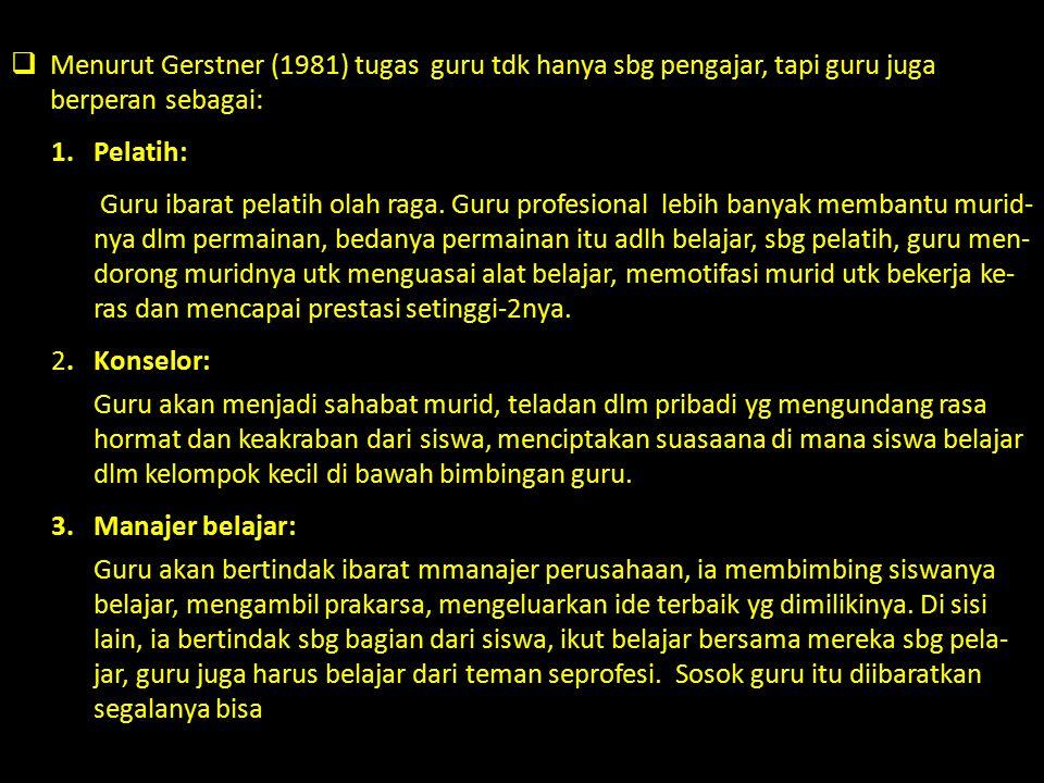  Menurut Gerstner (1981) tugas guru tdk hanya sbg pengajar, tapi guru juga berperan sebagai: 1.Pelatih: Guru ibarat pelatih olah raga. Guru profesion
