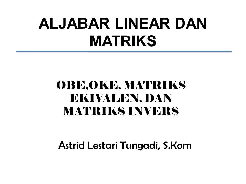 ALJABAR LINEAR DAN MATRIKS OBE,OKE, MATRIKS EKIVALEN, DAN MATRIKS INVERS Astrid Lestari Tungadi, S.Kom