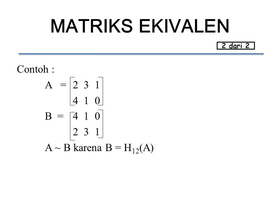 MATRIKS EKIVALEN Contoh : A =2 3 1 4 1 0 B =4 1 0 2 3 1 A ~ B karena B = H 12 (A) 2 dari 2
