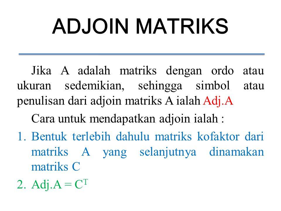 ADJOIN MATRIKS Jika A adalah matriks dengan ordo atau ukuran sedemikian, sehingga simbol atau penulisan dari adjoin matriks A ialah Adj.A Cara untuk mendapatkan adjoin ialah : 1.Bentuk terlebih dahulu matriks kofaktor dari matriks A yang selanjutnya dinamakan matriks C 2.Adj.A = C T