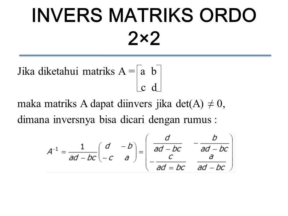 INVERS MATRIKS ORDO 2×2 Jika diketahui matriks A = a b c d maka matriks A dapat diinvers jika det(A) ≠ 0, dimana inversnya bisa dicari dengan rumus :