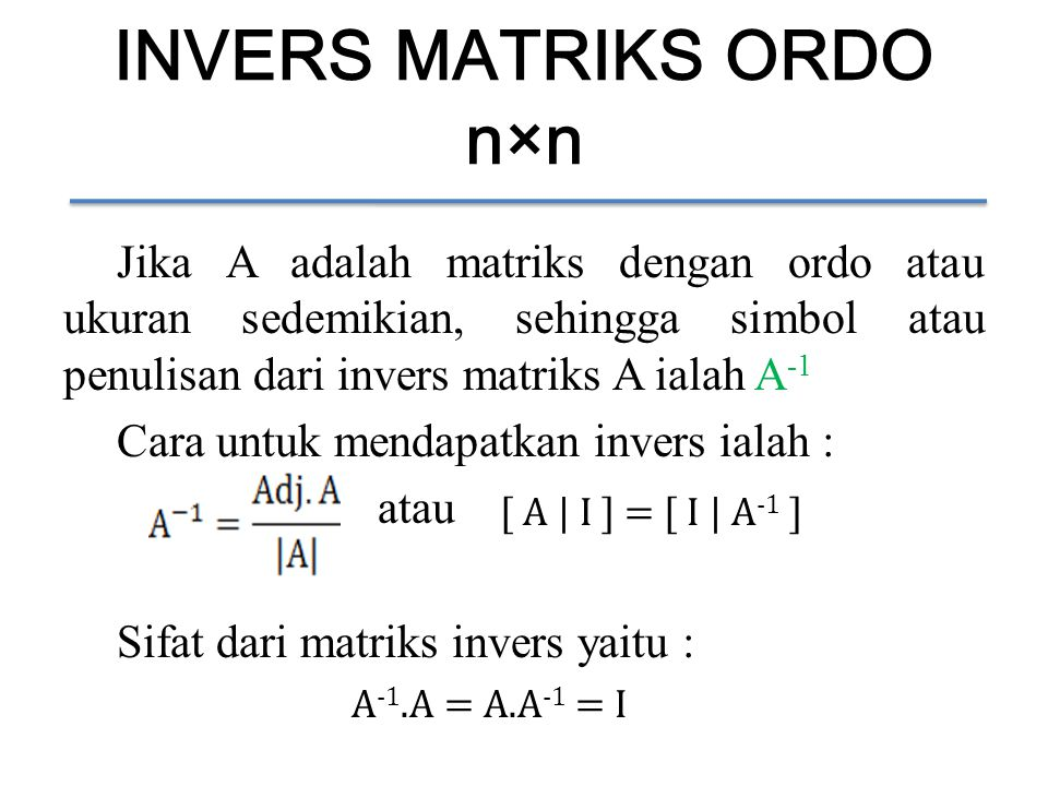 INVERS MATRIKS ORDO n×n Jika A adalah matriks dengan ordo atau ukuran sedemikian, sehingga simbol atau penulisan dari invers matriks A ialah A -1 Cara untuk mendapatkan invers ialah : atau Sifat dari matriks invers yaitu : [ A | I ] = [ I | A -1 ] A -1.A = A.A -1 = I