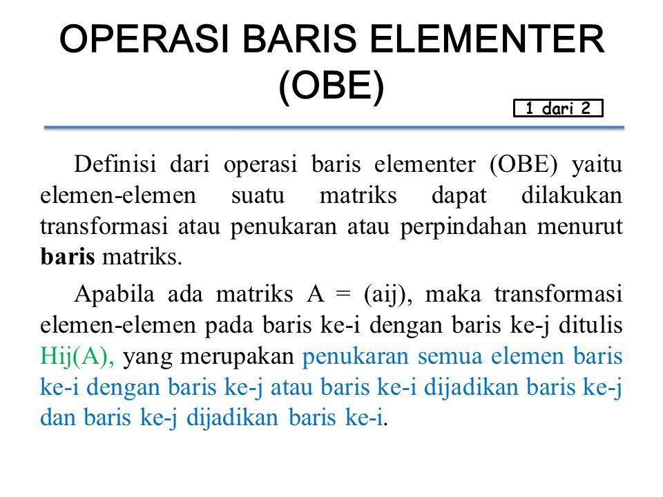 OPERASI BARIS ELEMENTER (OBE) Definisi dari operasi baris elementer (OBE) yaitu elemen-elemen suatu matriks dapat dilakukan transformasi atau penukara