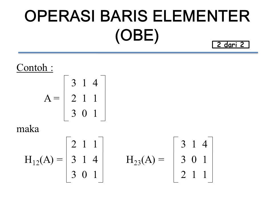 OPERASI BARIS ELEMENTER (OBE) Contoh : 3 1 4 A = 2 1 1 3 0 1 maka 2 1 13 1 4 H 12 (A) =3 1 4H 23 (A) =3 0 1 3 0 12 1 1 2 dari 2
