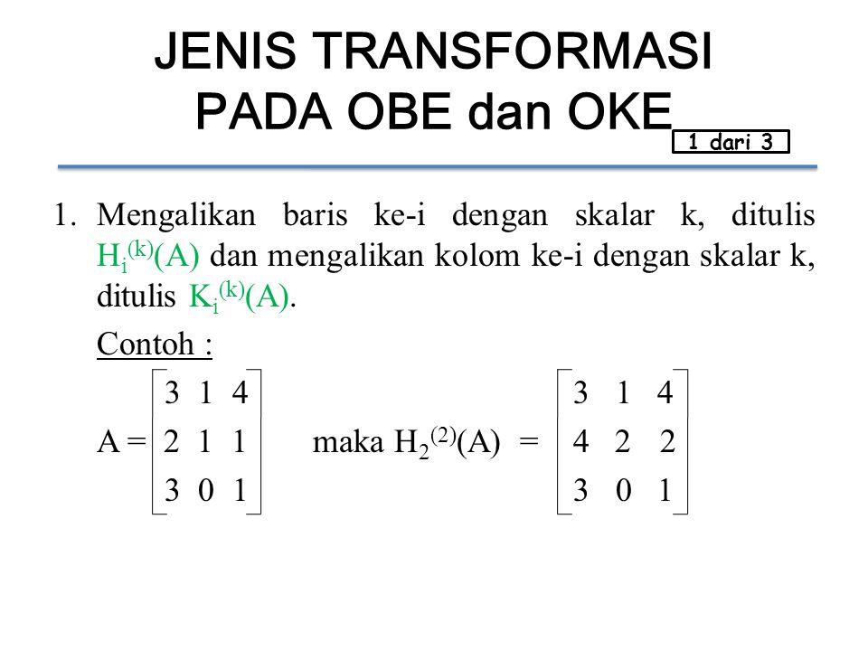 JENIS TRANSFORMASI PADA OBE dan OKE 1.Mengalikan baris ke-i dengan skalar k, ditulis H i (k) (A) dan mengalikan kolom ke-i dengan skalar k, ditulis K i (k) (A).
