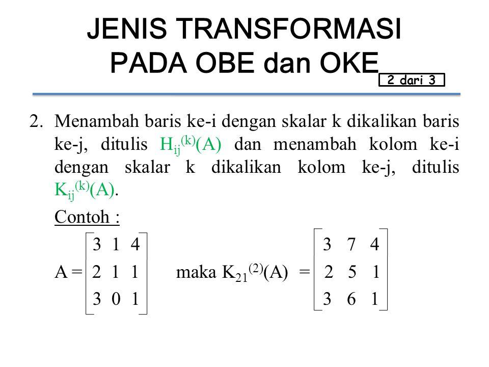 JENIS TRANSFORMASI PADA OBE dan OKE 2.Menambah baris ke-i dengan skalar k dikalikan baris ke-j, ditulis H ij (k) (A) dan menambah kolom ke-i dengan skalar k dikalikan kolom ke-j, ditulis K ij (k) (A).