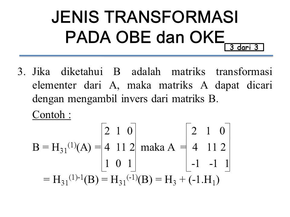 JENIS TRANSFORMASI PADA OBE dan OKE 3.Jika diketahui B adalah matriks transformasi elementer dari A, maka matriks A dapat dicari dengan mengambil invers dari matriks B.