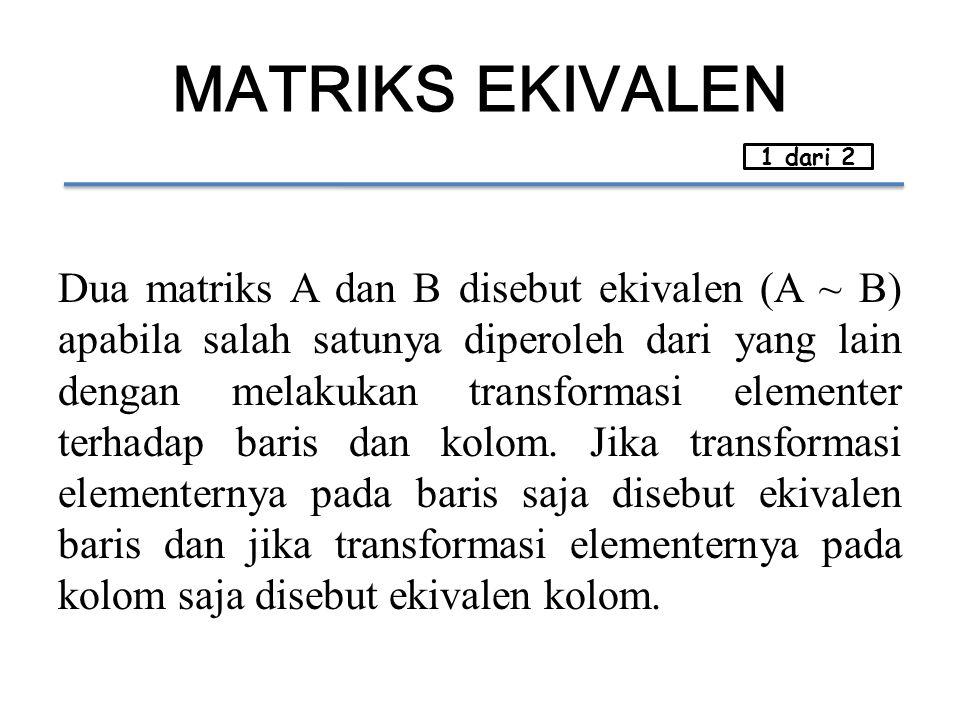 MATRIKS EKIVALEN Dua matriks A dan B disebut ekivalen (A ~ B) apabila salah satunya diperoleh dari yang lain dengan melakukan transformasi elementer terhadap baris dan kolom.