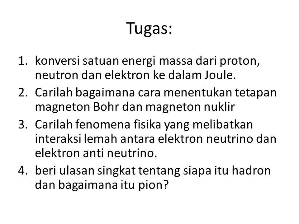 Tugas: 1.konversi satuan energi massa dari proton, neutron dan elektron ke dalam Joule. 2.Carilah bagaimana cara menentukan tetapan magneton Bohr dan