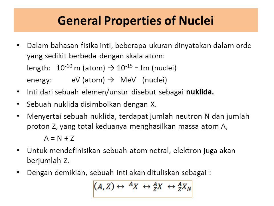 General Properties of Nuclei Dalam bahasan fisika inti, beberapa ukuran dinyatakan dalam orde yang sedikit berbeda dengan skala atom: length: 10 -10 m