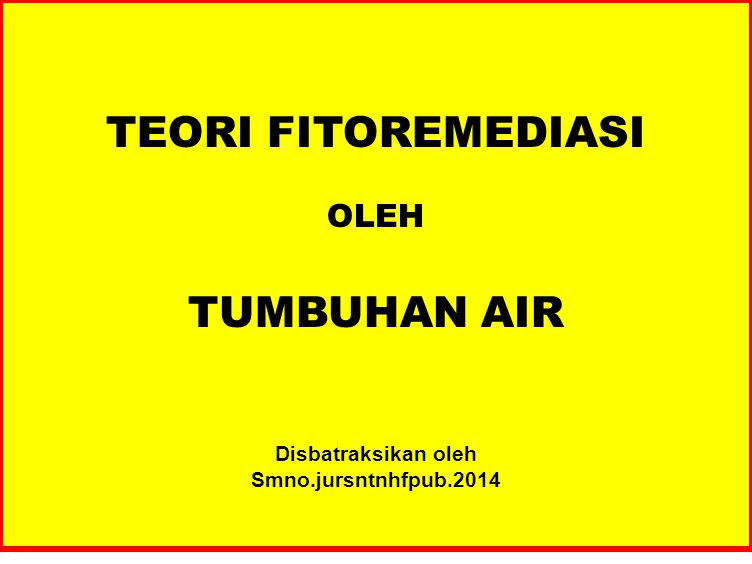 TEORI FITOREMEDIASI OLEH TUMBUHAN AIR Disbatraksikan oleh Smno.jursntnhfpub.2014