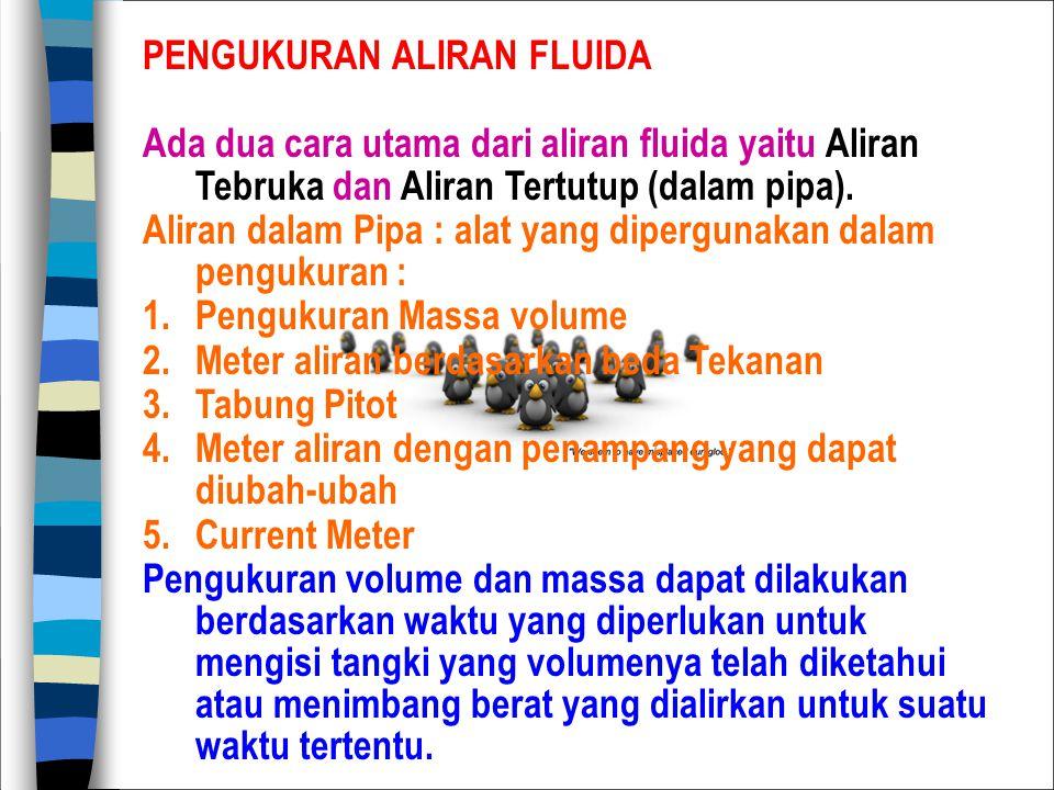 PENGUKURAN ALIRAN FLUIDA Ada dua cara utama dari aliran fluida yaitu Aliran Tebruka dan Aliran Tertutup (dalam pipa). Aliran dalam Pipa : alat yang di