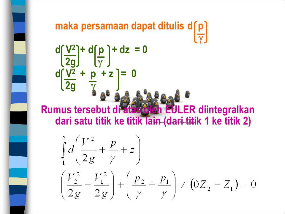 maka persamaan dapat ditulis d p  d V 2 + d p + dz = 0 2g  d V 2 + p + z = 0 2g  Rumus tersebut di atas oleh EULER diintegralkan dari satu titik ke