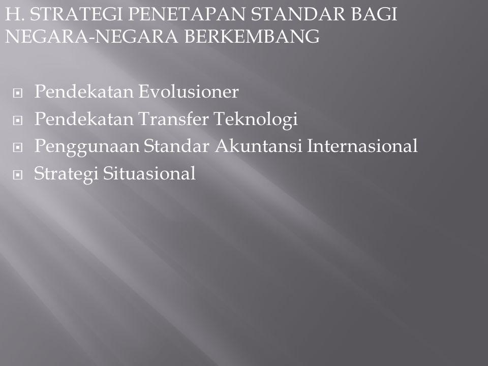 H. STRATEGI PENETAPAN STANDAR BAGI NEGARA-NEGARA BERKEMBANG  Pendekatan Evolusioner  Pendekatan Transfer Teknologi  Penggunaan Standar Akuntansi In