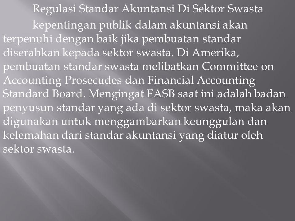 Regulasi Standar Akuntansi Di Sektor Swasta kepentingan publik dalam akuntansi akan terpenuhi dengan baik jika pembuatan standar diserahkan kepada sektor swasta.