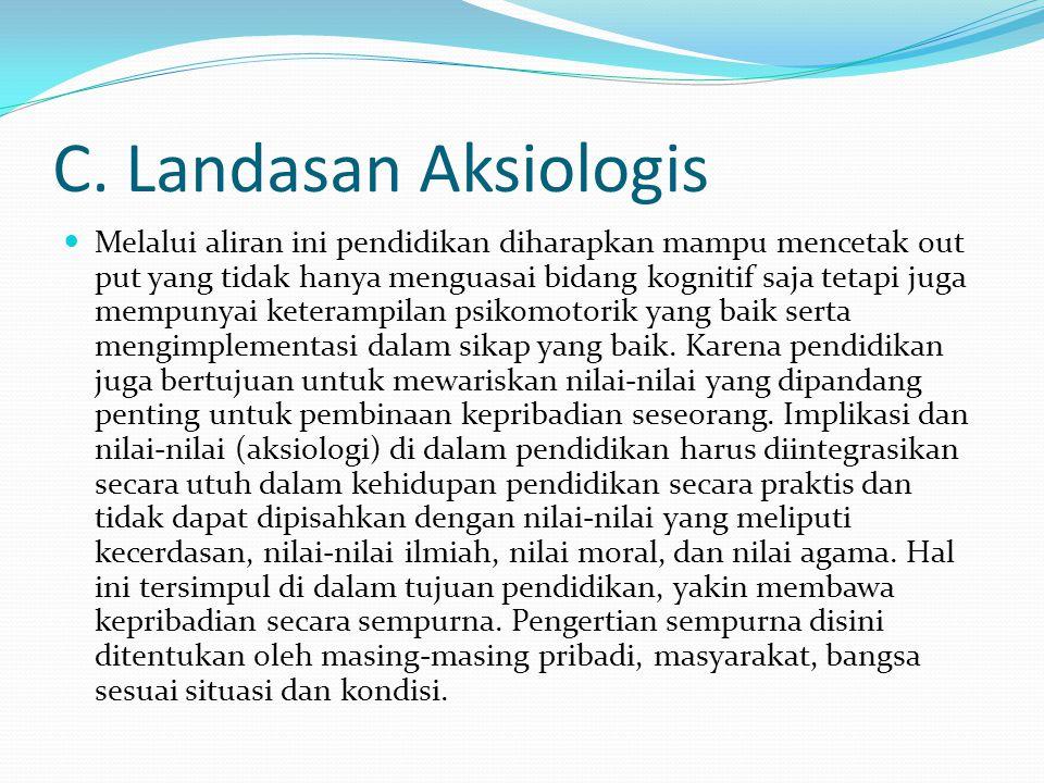 C. Landasan Aksiologis Melalui aliran ini pendidikan diharapkan mampu mencetak out put yang tidak hanya menguasai bidang kognitif saja tetapi juga mem