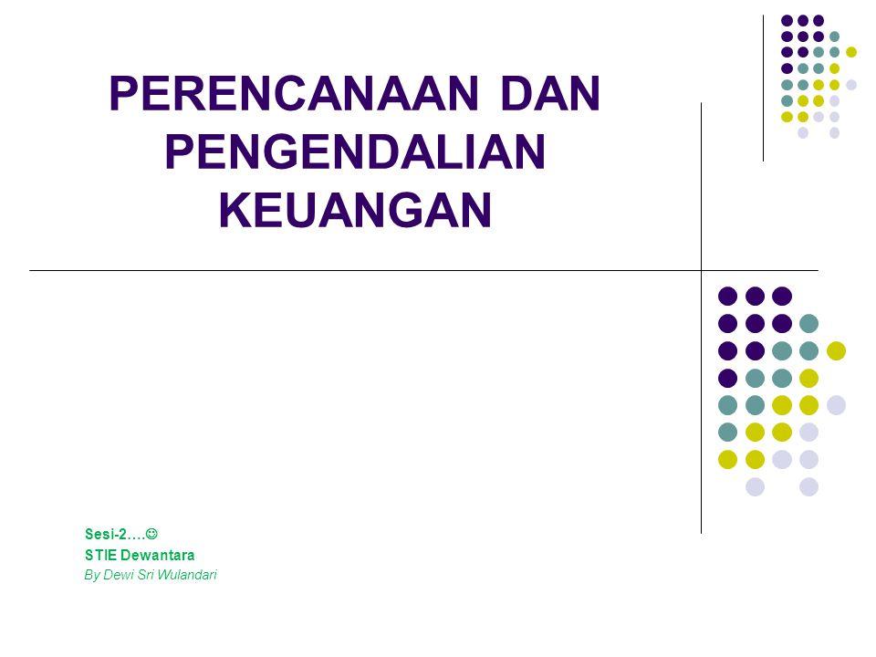 PERENCANAAN DAN PENGENDALIAN KEUANGAN Sesi-2…. STIE Dewantara By Dewi Sri Wulandari