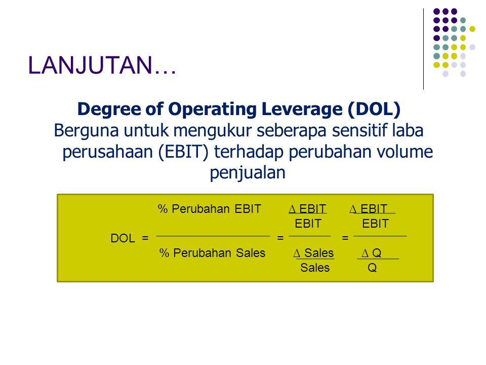 LANJUTAN… Degree of Operating Leverage (DOL) Berguna untuk mengukur seberapa sensitif laba perusahaan (EBIT) terhadap perubahan volume penjualan % Per