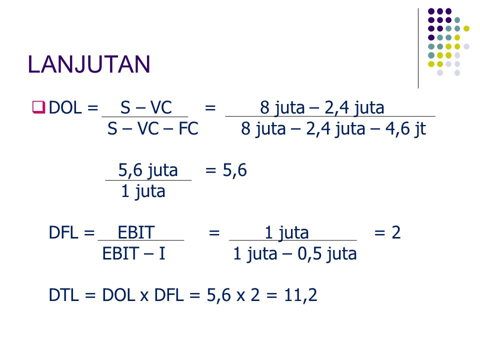 LANJUTAN  DOL = S – VC = 8 juta – 2,4 juta S – VC – FC 8 juta – 2,4 juta – 4,6 jt 5,6 juta = 5,6 1 juta DFL = EBIT = 1 juta = 2 EBIT – I 1 juta – 0,5