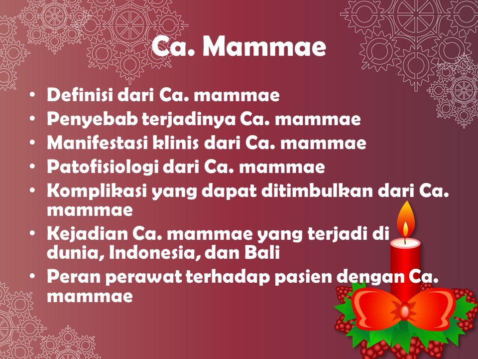 DEFINISI Ca mammae adalah sel mammae yang mengalami proliferasi dan diferensiasi abnormal serta tumbuh secara otonom, menyebabkan infiltrasi ke jaringan sekitar sambil merusak dan menyebar ke bagian tubuh lain.