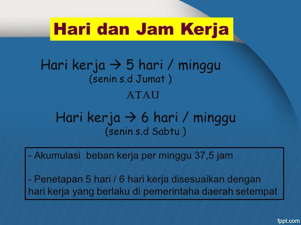 Hari dan Jam Kerja Hari kerja  5 hari / minggu (senin s.d Jumat ) Hari kerja  6 hari / minggu (senin s.d Sabtu ) - Akumulasi beban kerja per minggu