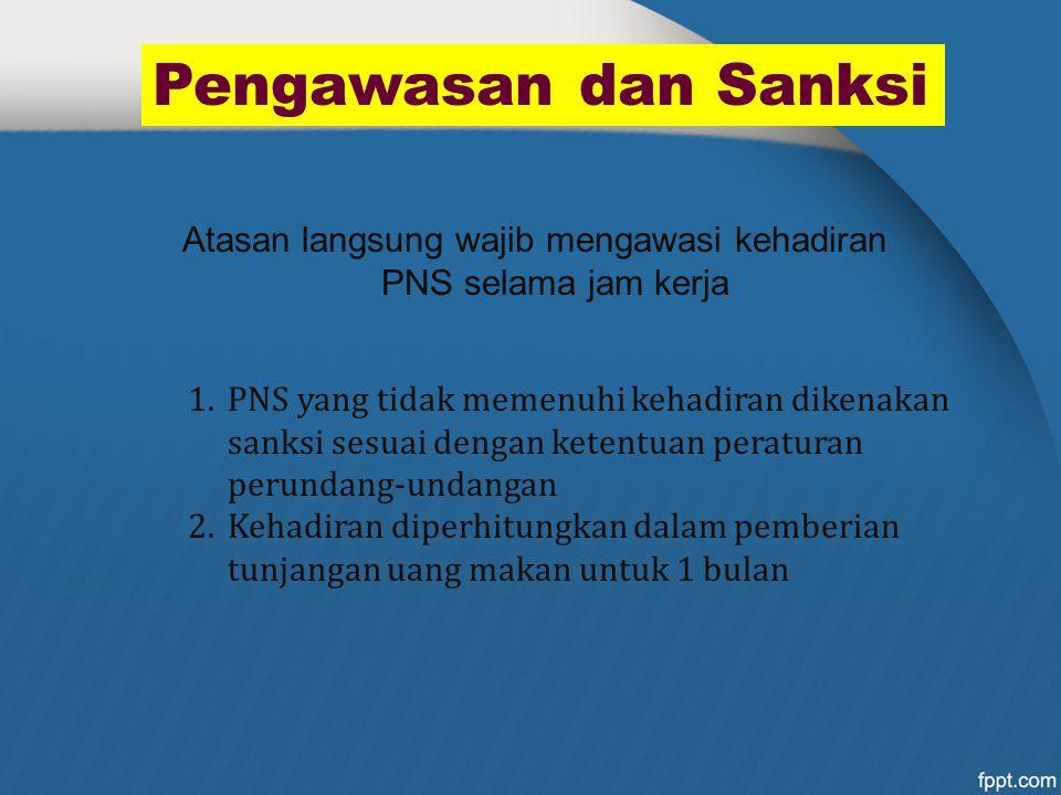 Pengawasan dan Sanksi 1.PNS yang tidak memenuhi kehadiran dikenakan sanksi sesuai dengan ketentuan peraturan perundang-undangan 2.Kehadiran diperhitun