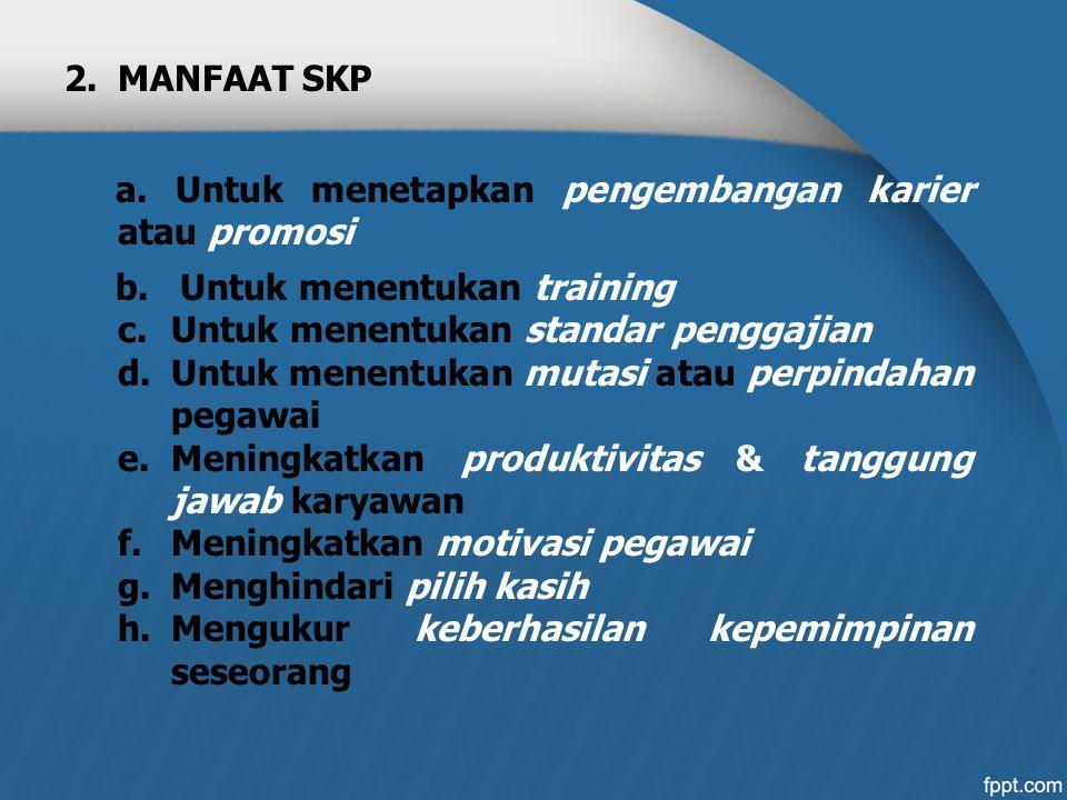 2.MANFAAT SKP a. Untuk menetapkan pengembangan karier atau promosi b. Untuk menentukan training c.Untuk menentukan standar penggajian d.Untuk menentuk